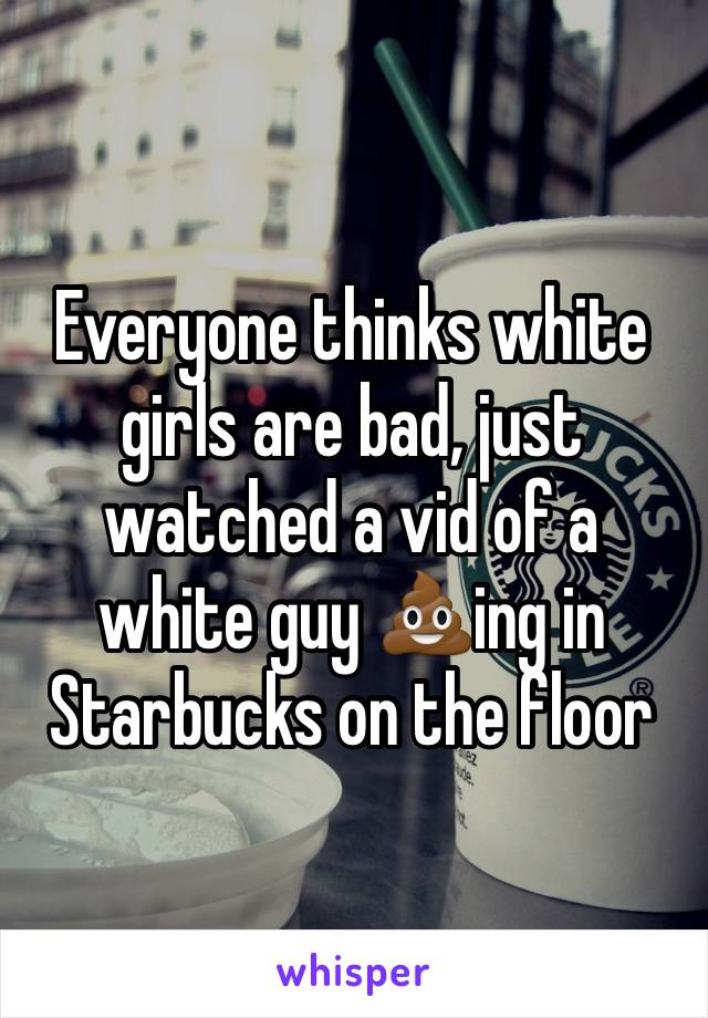 Everyone thinks white girls are bad, just watched a vid of a white guy 💩ing in Starbucks on the floor