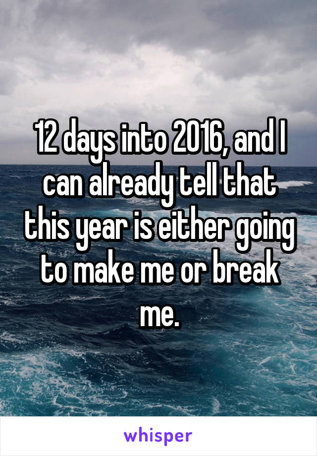 12 days into 2016, and I can already tell that this year is either going to make me or break me.