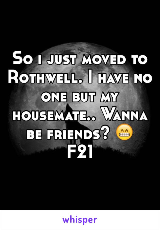 So i just moved to Rothwell. I have no one but my housemate.. Wanna be friends? 😁 F21