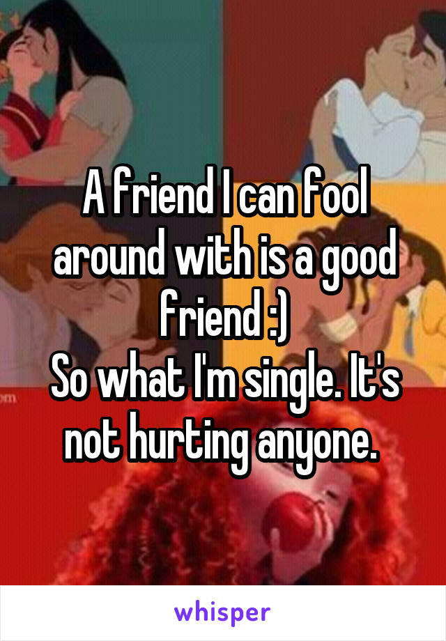 A friend I can fool around with is a good friend :) So what I'm single. It's not hurting anyone.