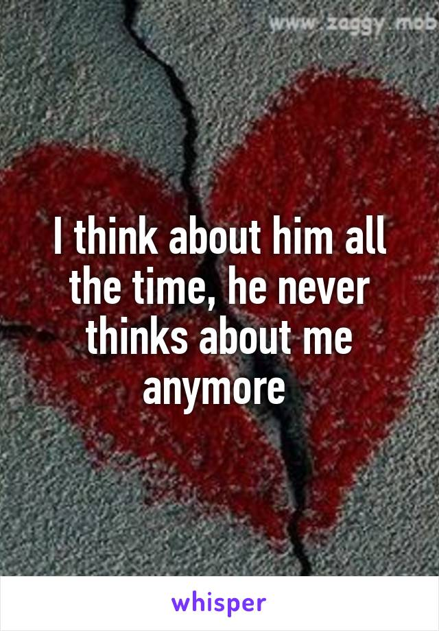 I think about him all the time, he never thinks about me anymore