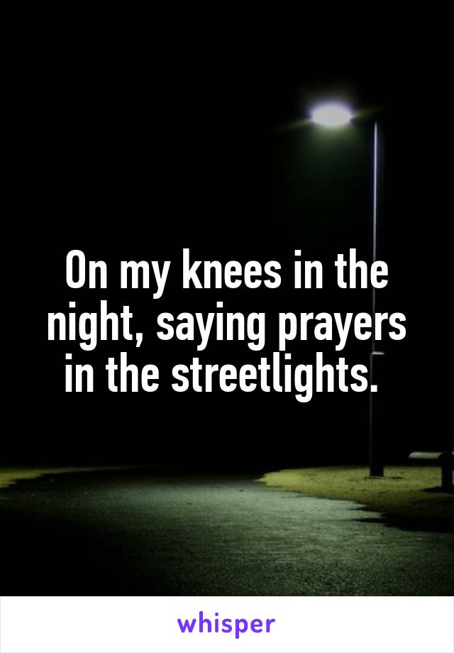 On my knees in the night, saying prayers in the streetlights.