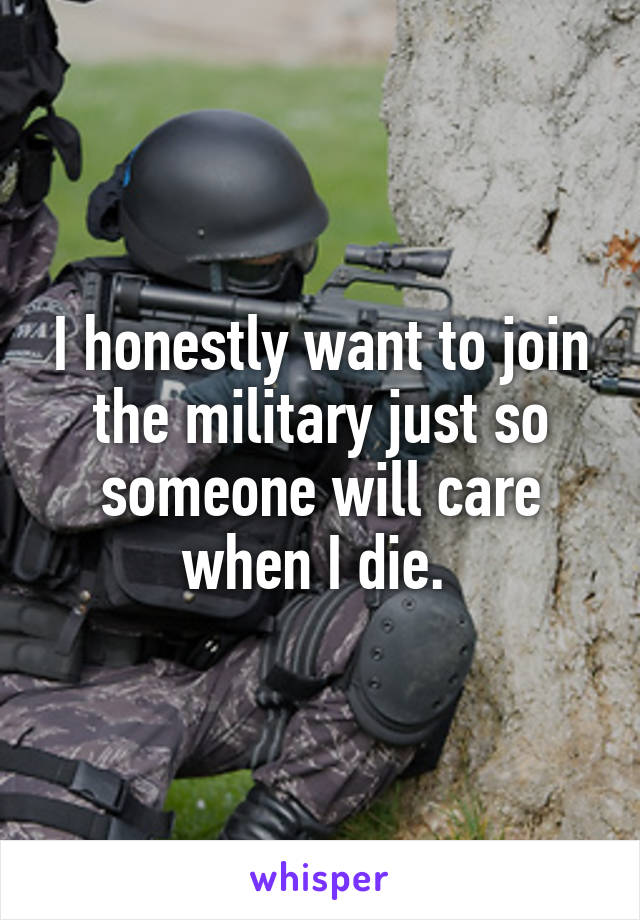 I honestly want to join the military just so someone will care when I die.