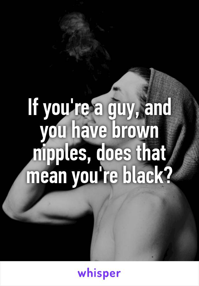 If you're a guy, and you have brown nipples, does that mean you're black?