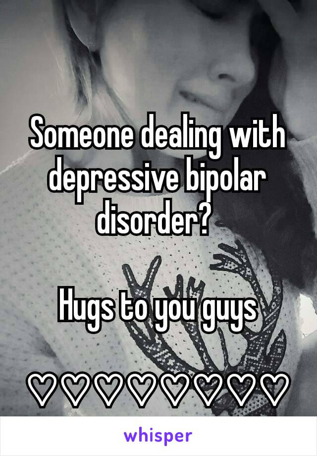 Someone dealing with depressive bipolar disorder?   Hugs to you guys  ♡♡♡♡♡♡♡♡