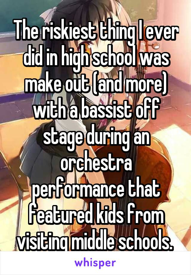 The riskiest thing I ever did in high school was make out (and more) with a bassist off stage during an orchestra performance that featured kids from visiting middle schools.