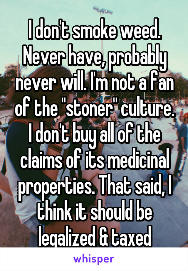 "I don't smoke weed. Never have, probably never will. I'm not a fan of the ""stoner"" culture. I don't buy all of the claims of its medicinal properties. That said, I think it should be legalized & taxed"