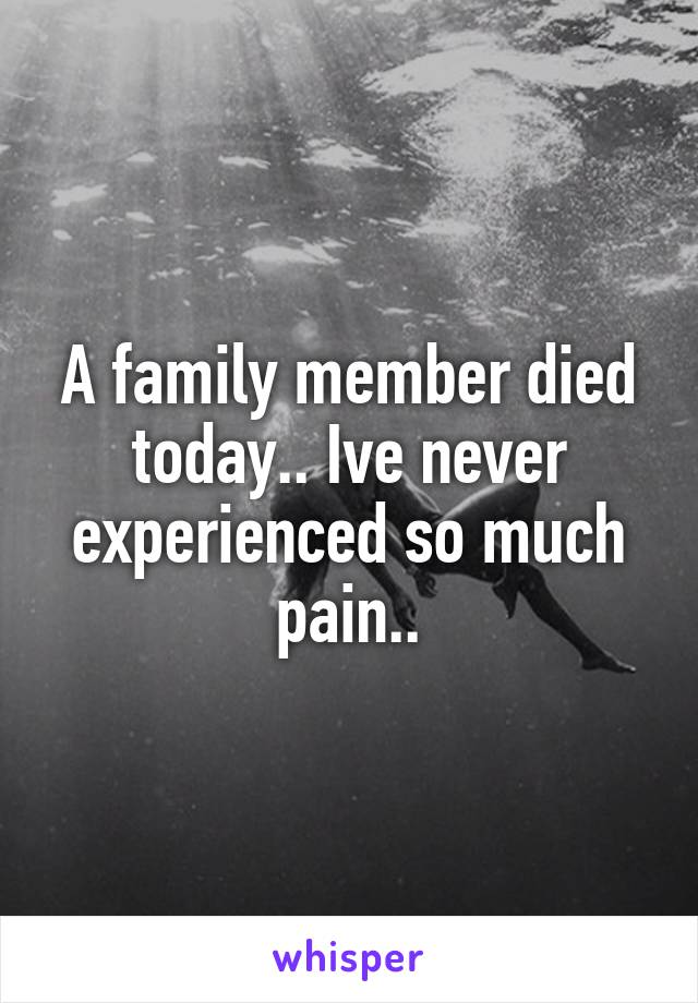 A family member died today.. Ive never experienced so much pain..
