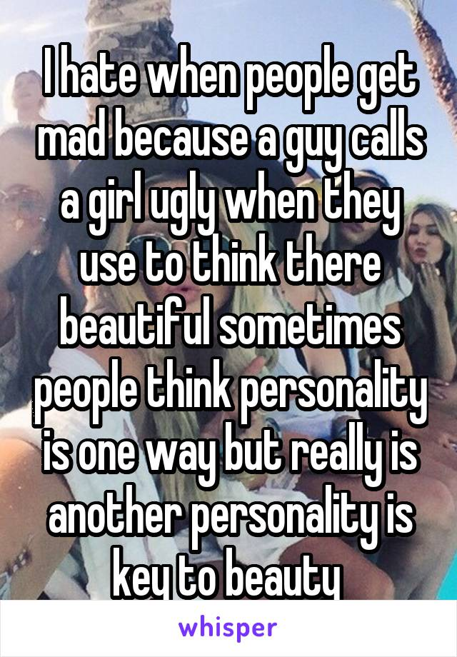 I hate when people get mad because a guy calls a girl ugly when they use to think there beautiful sometimes people think personality is one way but really is another personality is key to beauty