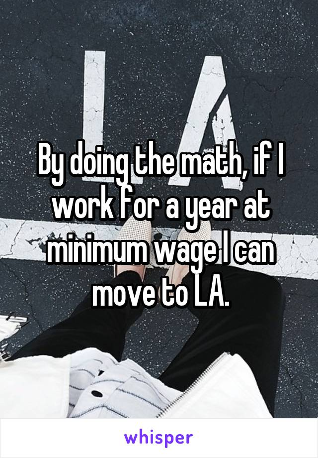 By doing the math, if I work for a year at minimum wage I can move to LA.