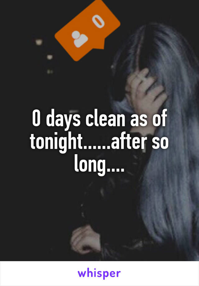 0 days clean as of tonight......after so long....