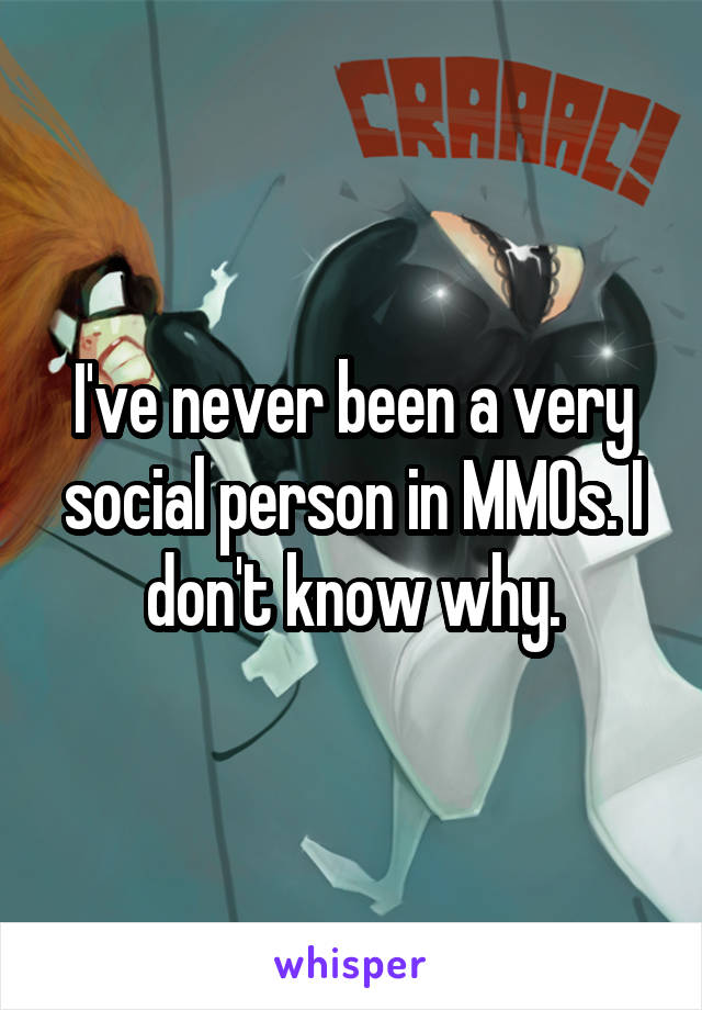 I've never been a very social person in MMOs. I don't know why.