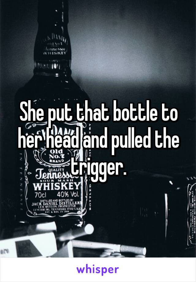 She put that bottle to her head and pulled the trigger.