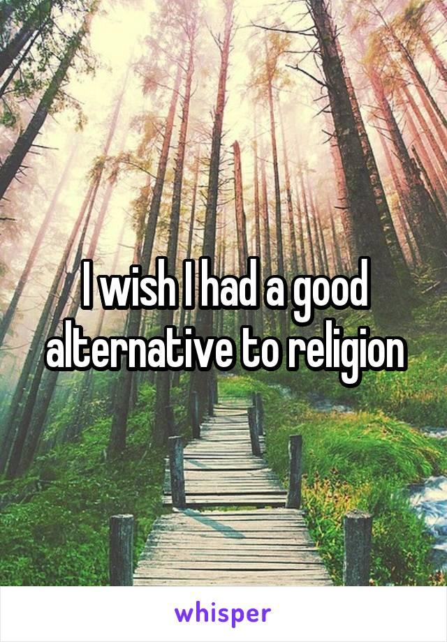 I wish I had a good alternative to religion