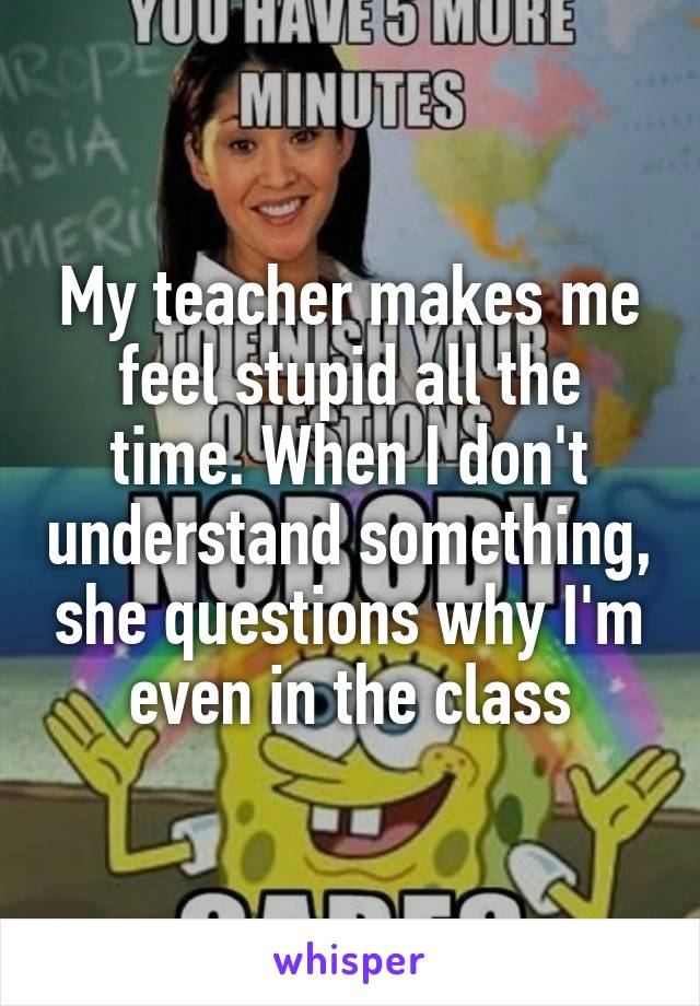 My teacher makes me feel stupid all the time. When I don't understand something, she questions why I'm even in the class