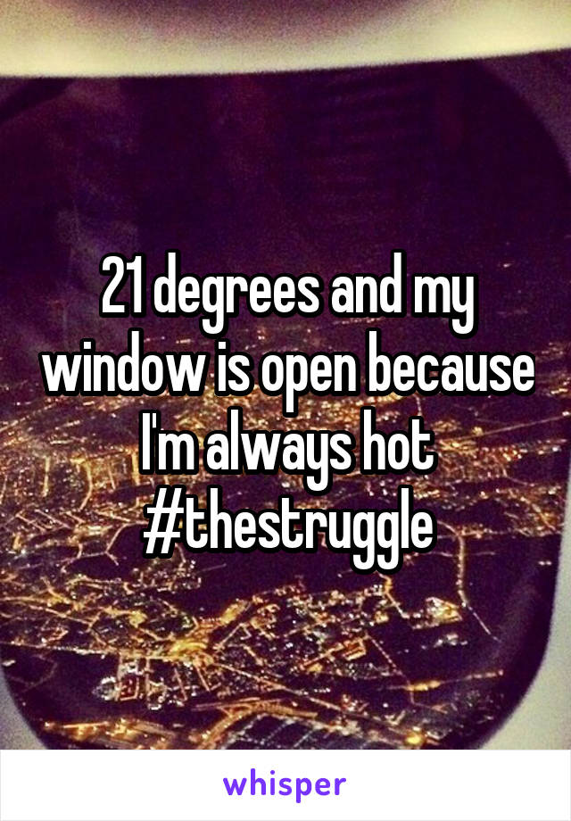 21 degrees and my window is open because I'm always hot #thestruggle
