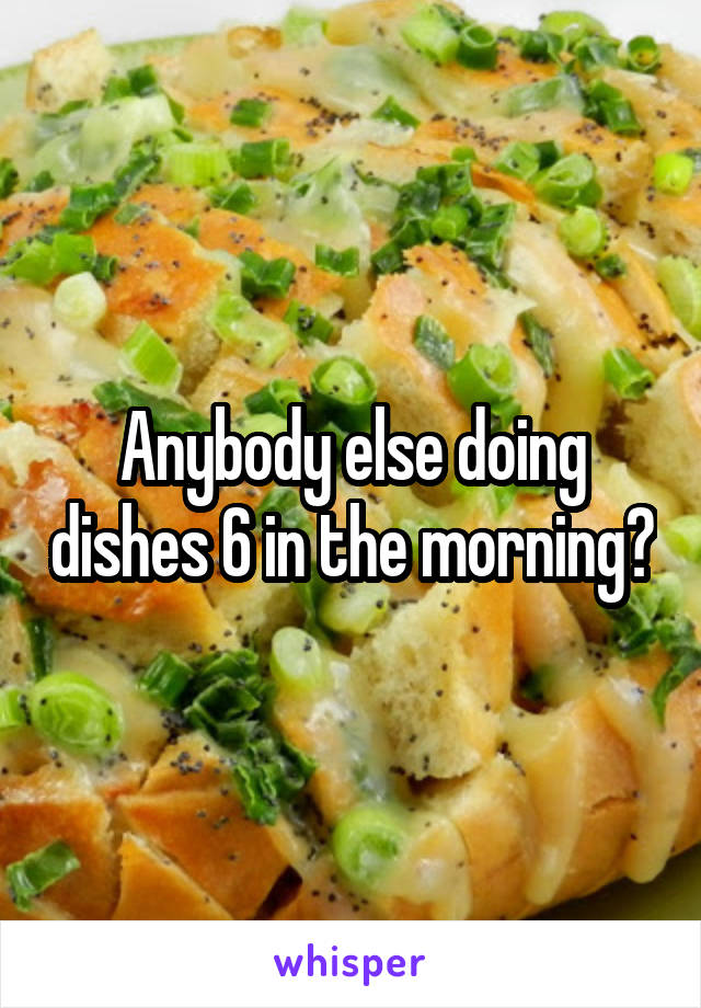 Anybody else doing dishes 6 in the morning?