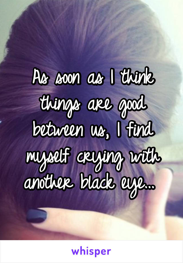As soon as I think things are good between us, I find myself crying with another black eye...