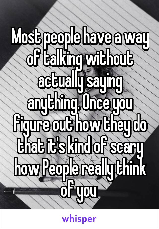 Most people have a way of talking without actually saying anything. Once you figure out how they do that it's kind of scary how People really think of you