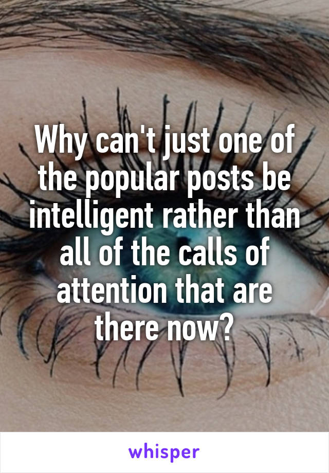 Why can't just one of the popular posts be intelligent rather than all of the calls of attention that are there now?