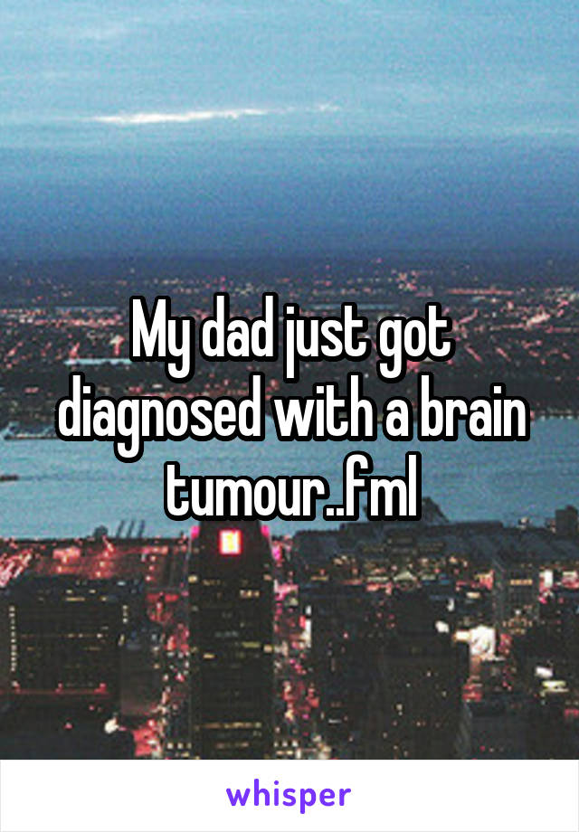 My dad just got diagnosed with a brain tumour..fml