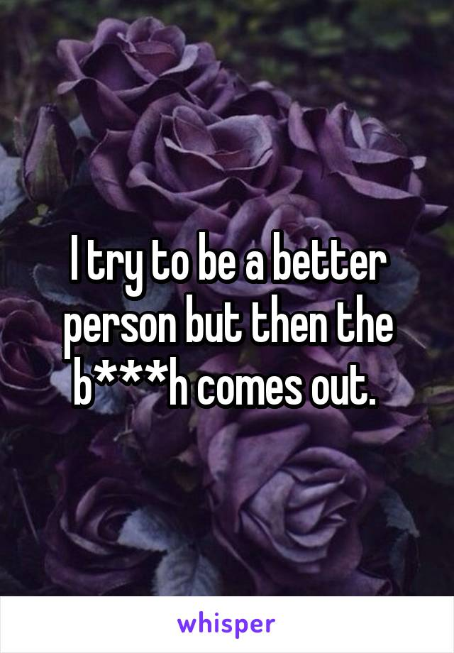 I try to be a better person but then the b***h comes out.