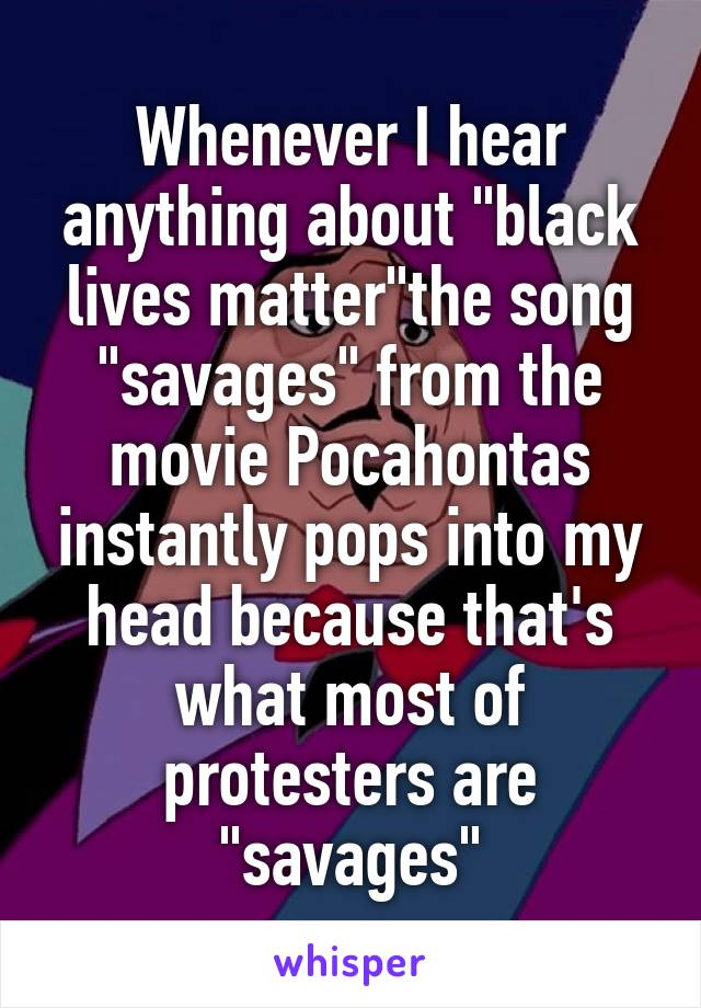 """Whenever I hear anything about """"black lives matter""""the song """"savages"""" from the movie Pocahontas instantly pops into my head because that's what most of protesters are """"savages"""""""