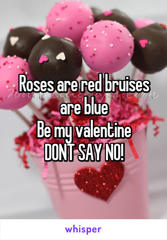 Roses are red bruises are blue Be my valentine DONT SAY NO!