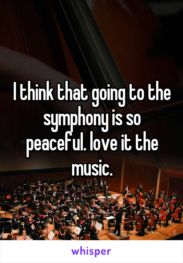 I think that going to the symphony is so peacefuI. love it the music.