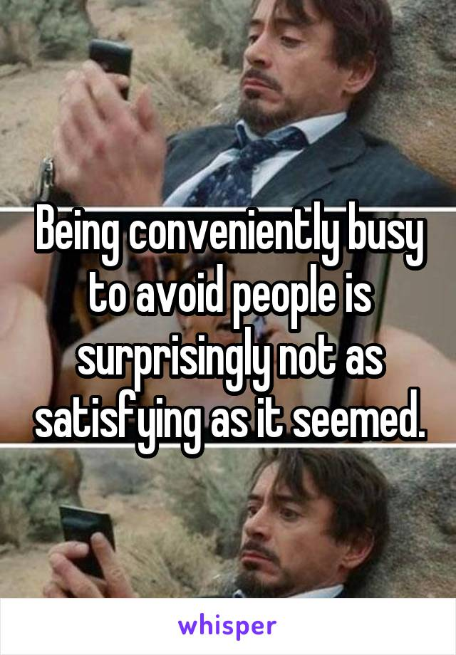Being conveniently busy to avoid people is surprisingly not as satisfying as it seemed.
