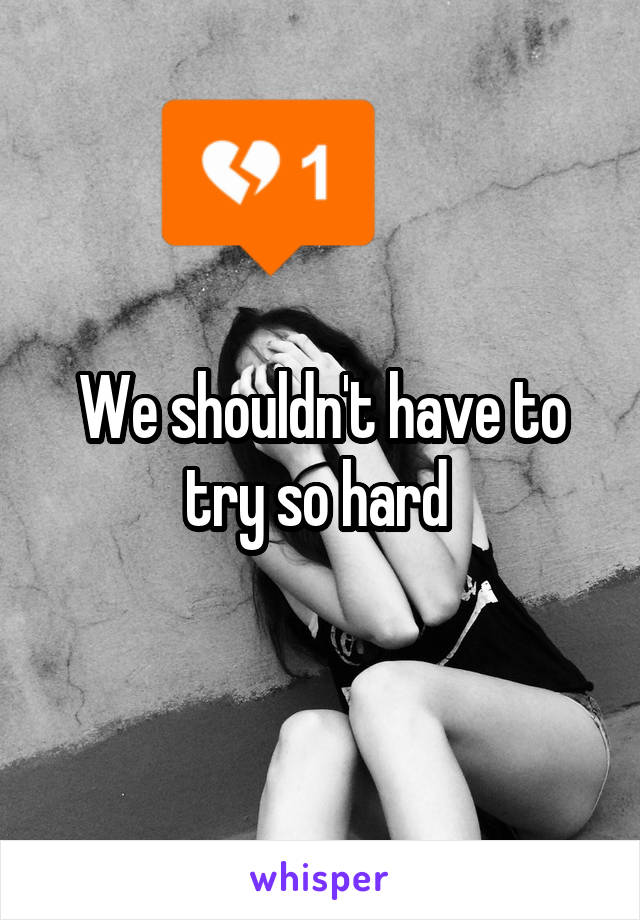 We shouldn't have to try so hard