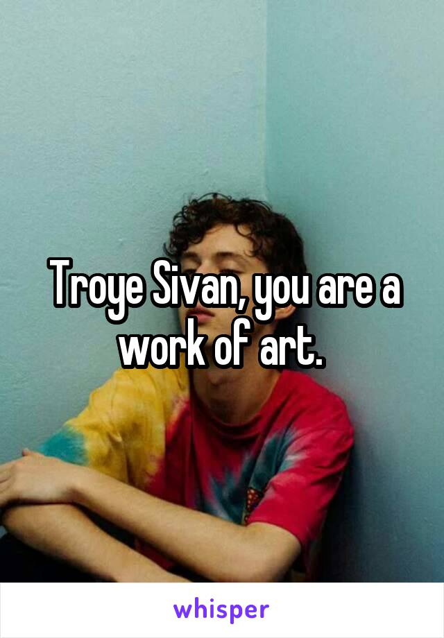 Troye Sivan, you are a work of art.