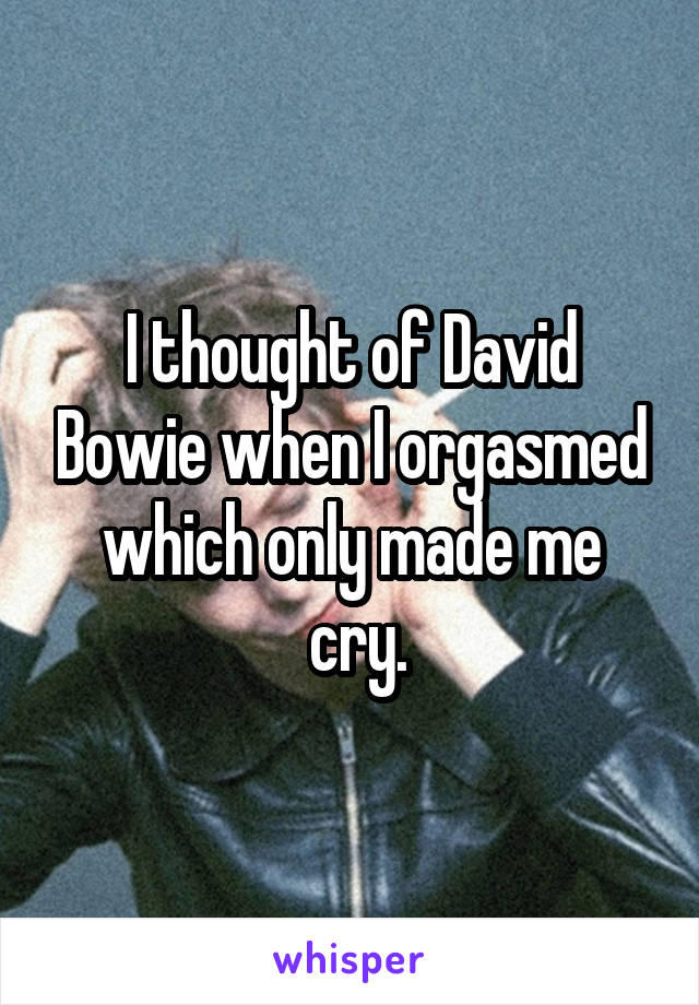 I thought of David Bowie when I orgasmed which only made me  cry.