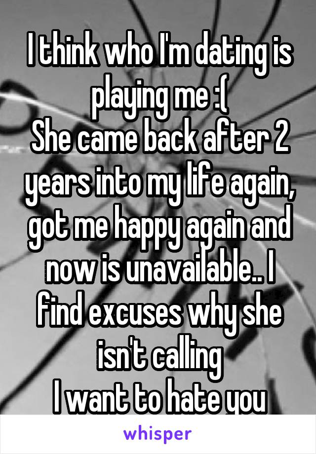 I think who I'm dating is playing me :( She came back after 2 years into my life again, got me happy again and now is unavailable.. I find excuses why she isn't calling I want to hate you