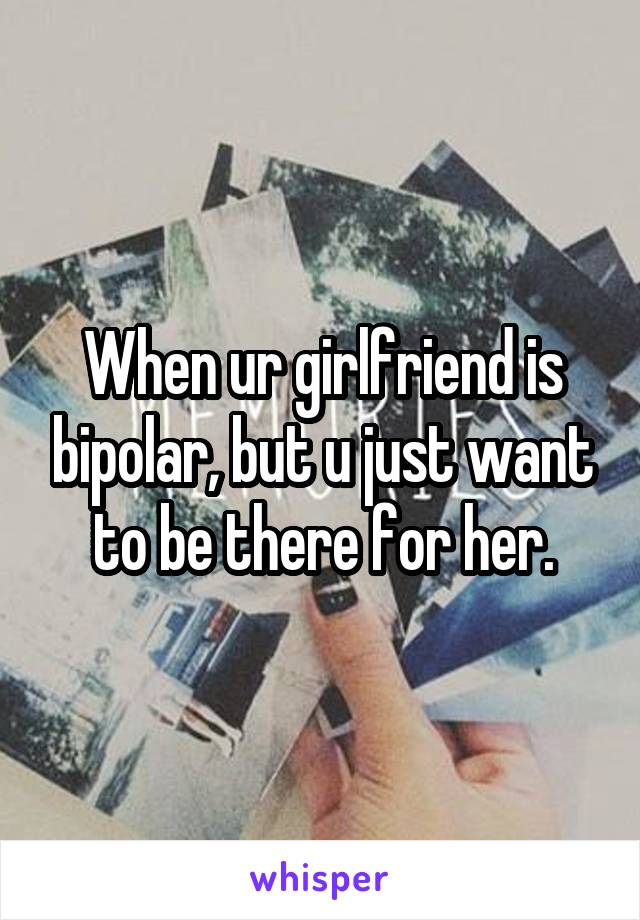 When ur girlfriend is bipolar, but u just want to be there for her.