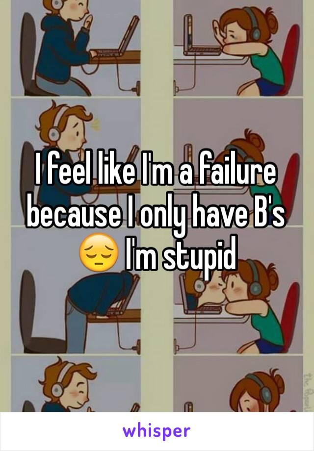 I feel like I'm a failure because I only have B's 😔 I'm stupid
