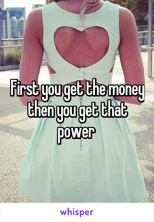 First you get the money then you get that power