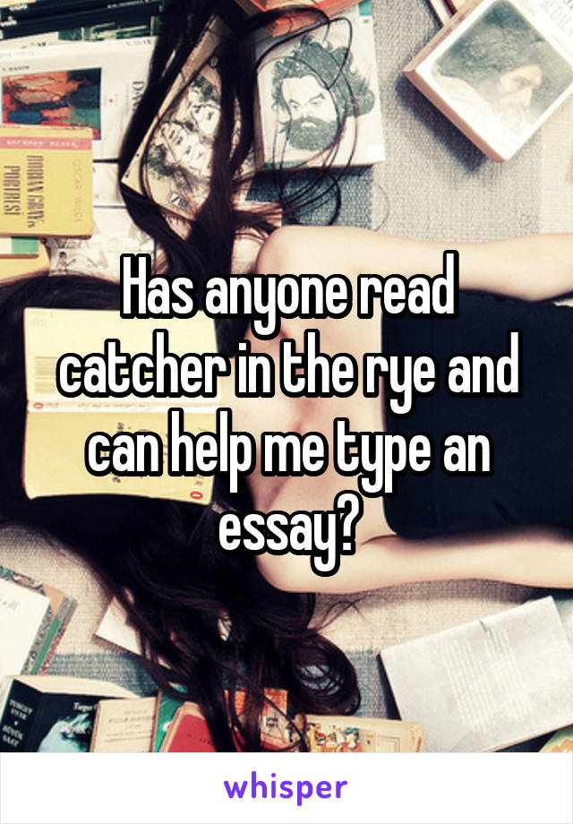 Has anyone read catcher in the rye and can help me type an essay?