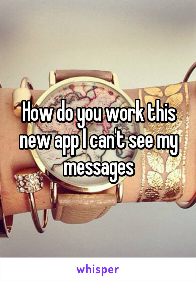How do you work this new app I can't see my messages