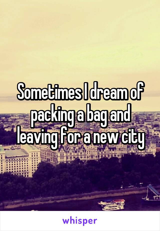 Sometimes I dream of packing a bag and leaving for a new city