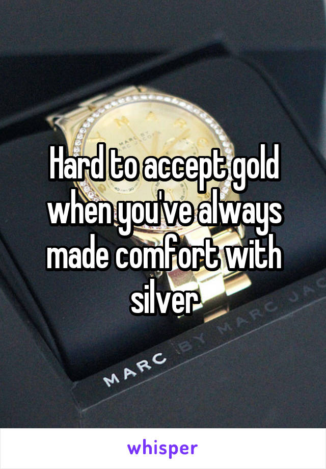 Hard to accept gold when you've always made comfort with silver