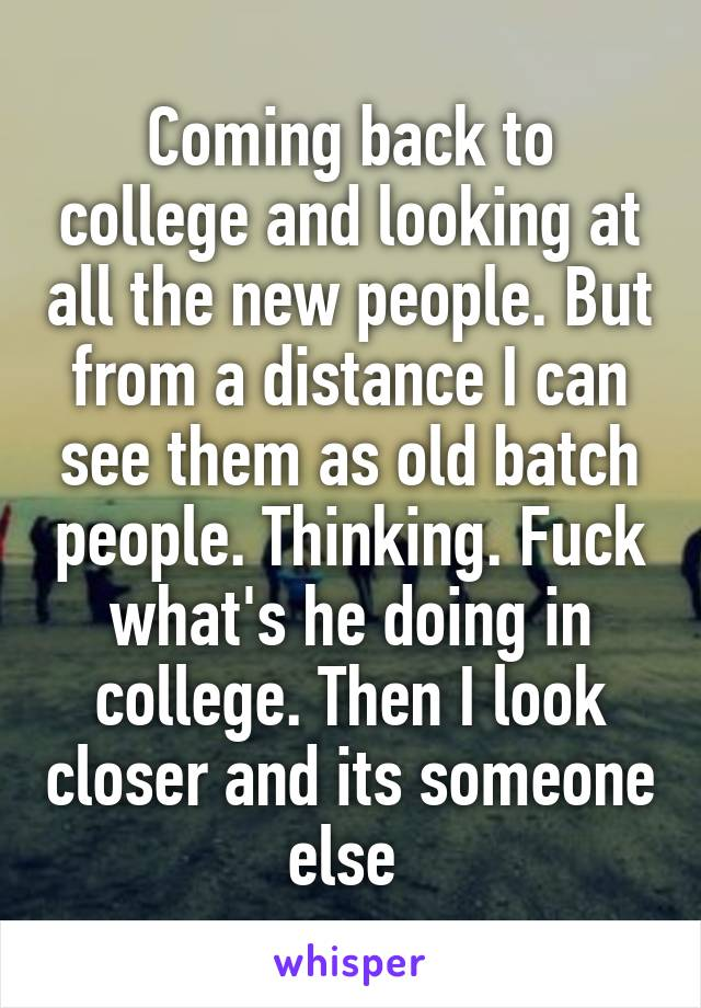 Coming back to college and looking at all the new people. But from a distance I can see them as old batch people. Thinking. Fuck what's he doing in college. Then I look closer and its someone else