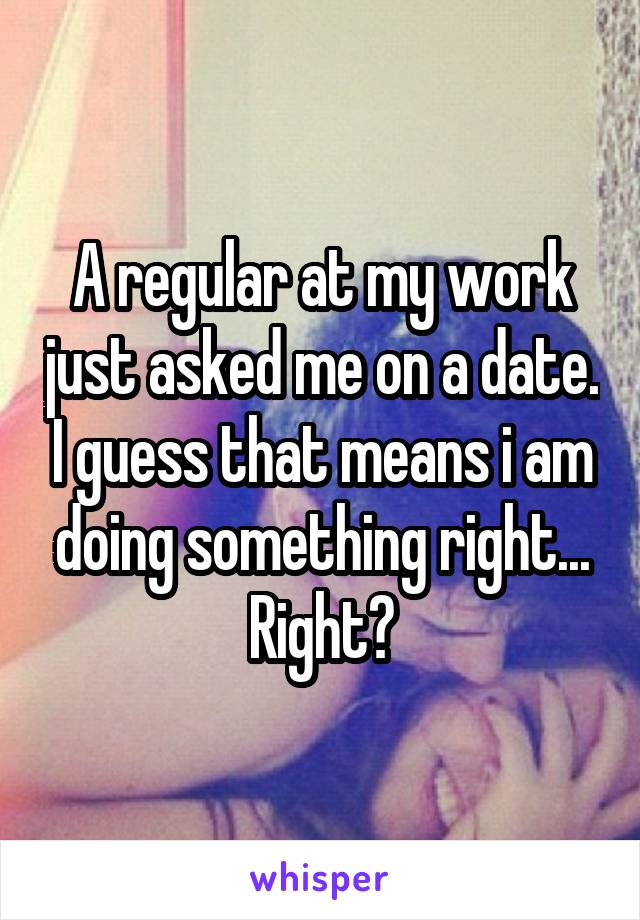 A regular at my work just asked me on a date. I guess that means i am doing something right... Right?