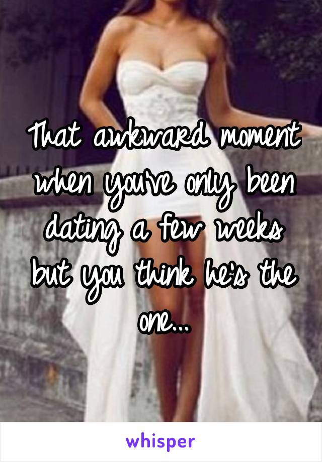 That awkward moment when you've only been dating a few weeks but you think he's the one...