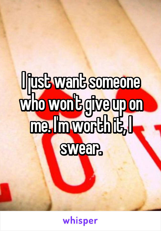 I just want someone who won't give up on me. I'm worth it, I swear.