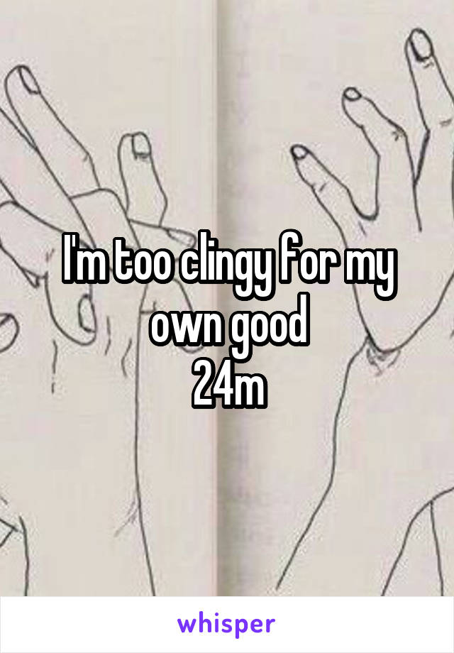 I'm too clingy for my own good 24m