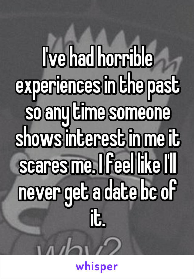 I've had horrible experiences in the past so any time someone shows interest in me it scares me. I feel like I'll never get a date bc of it.