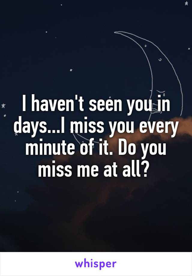 I haven't seen you in days...I miss you every minute of it. Do you miss me at all?