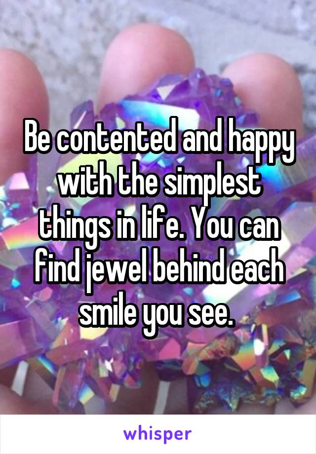 Be contented and happy with the simplest things in life. You can find jewel behind each smile you see.
