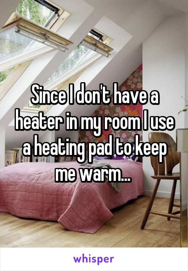 Since I don't have a heater in my room I use a heating pad to keep me warm...